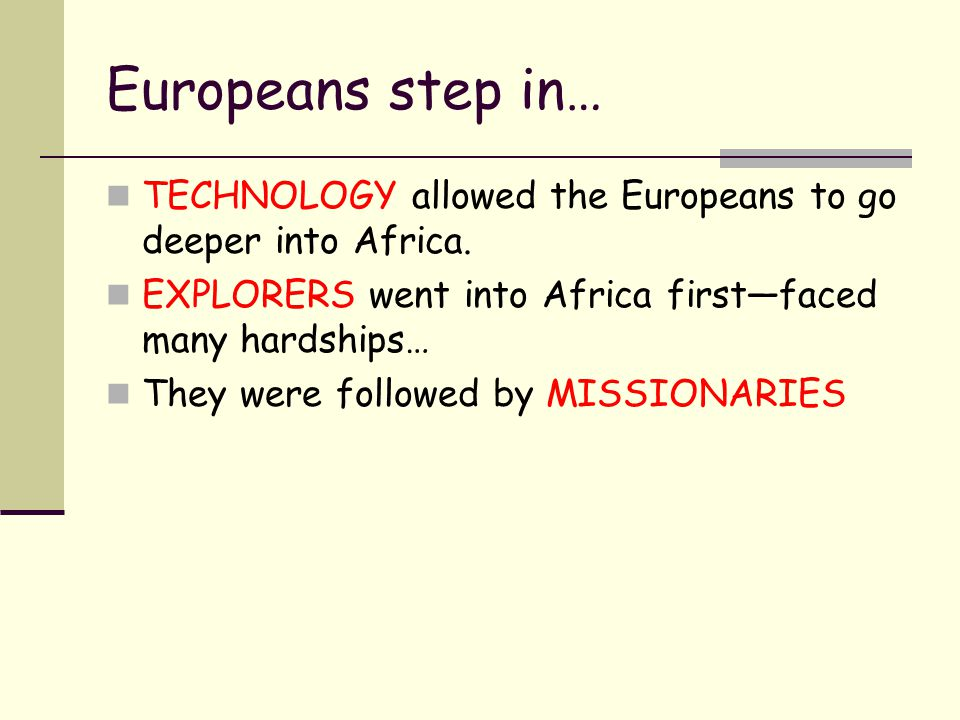 Europeans step in… TECHNOLOGY allowed the Europeans to go deeper into Africa. EXPLORERS went into Africa first—faced many hardships…