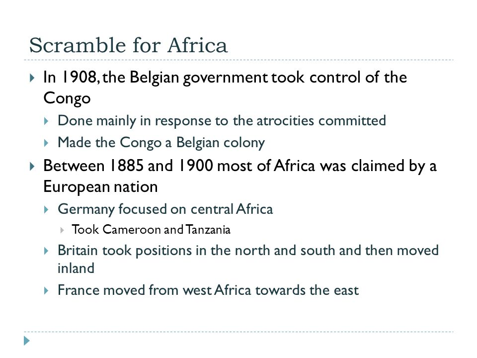 Scramble for Africa In 1908, the Belgian government took control of the Congo. Done mainly in response to the atrocities committed.
