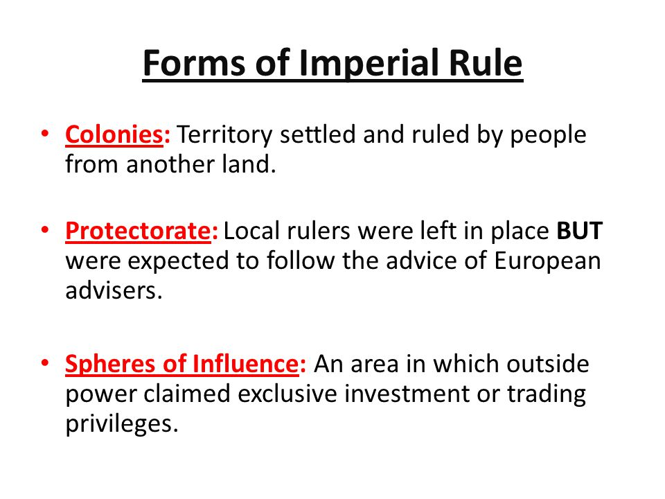 Forms of Imperial Rule Colonies: Territory settled and ruled by people from another land.