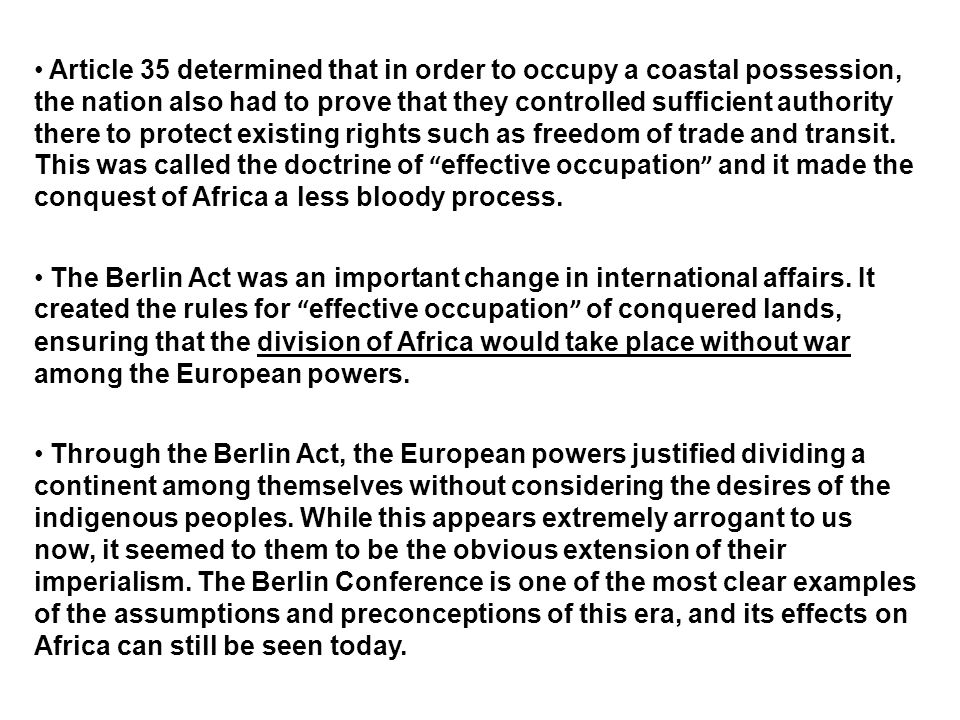 Article 35 determined that in order to occupy a coastal possession, the nation also had to prove that they controlled sufficient authority there to protect existing rights such as freedom of trade and transit. This was called the doctrine of effective occupation and it made the conquest of Africa a less bloody process.