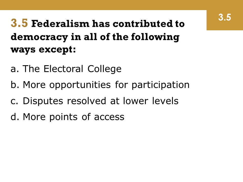 3.5 3.5 Federalism has contributed to democracy in all of the following ways except: