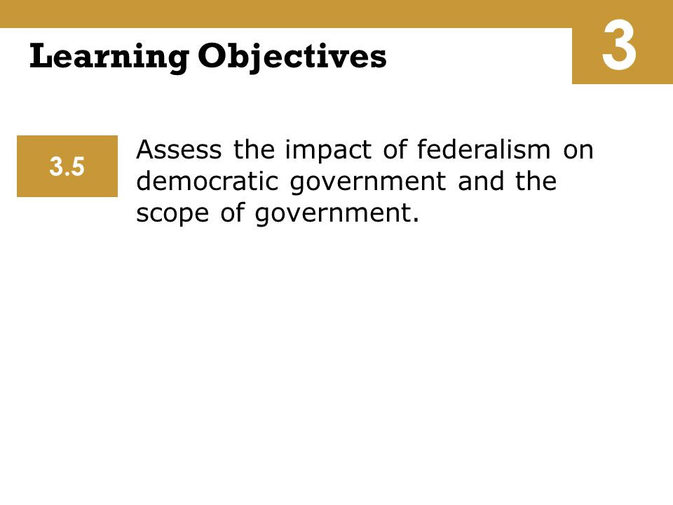 3 Learning Objectives. Assess the impact of federalism on democratic government and the scope of government.