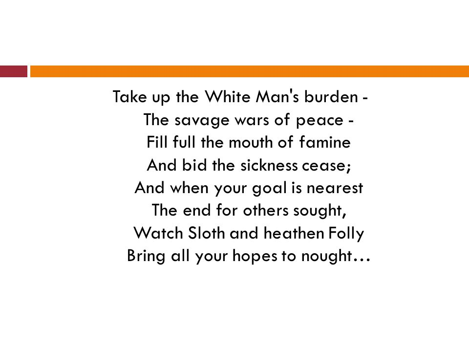 Take up the White Man s burden - The savage wars of peace - Fill full the mouth of famine And bid the sickness cease; And when your goal is nearest The end for others sought, Watch Sloth and heathen Folly Bring all your hopes to nought…