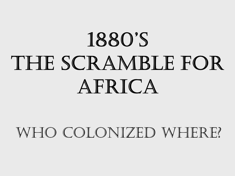 1880's THE SCRAMBLE FOR AFRICA