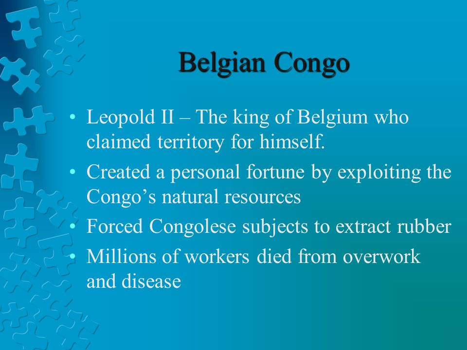 Belgian Congo Leopold II – The king of Belgium who claimed territory for himself.