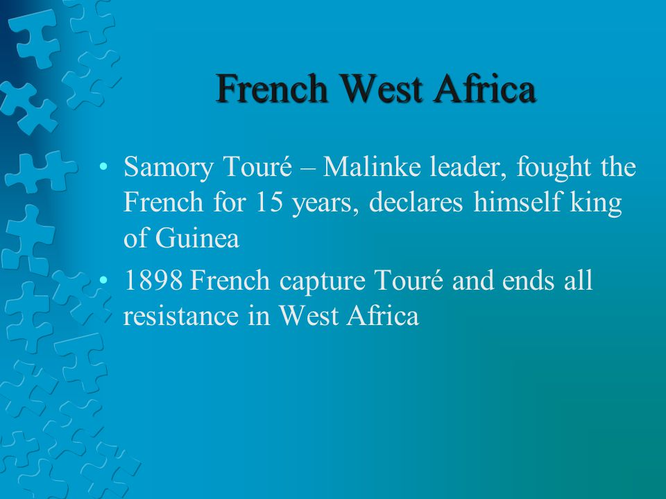 French West Africa Samory Touré – Malinke leader, fought the French for 15 years, declares himself king of Guinea.