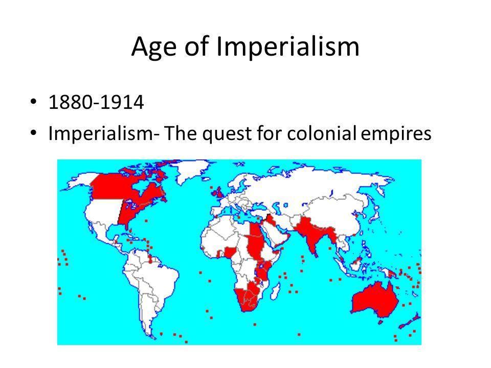 Age of Imperialism 1880-1914 Imperialism- The quest for colonial empires