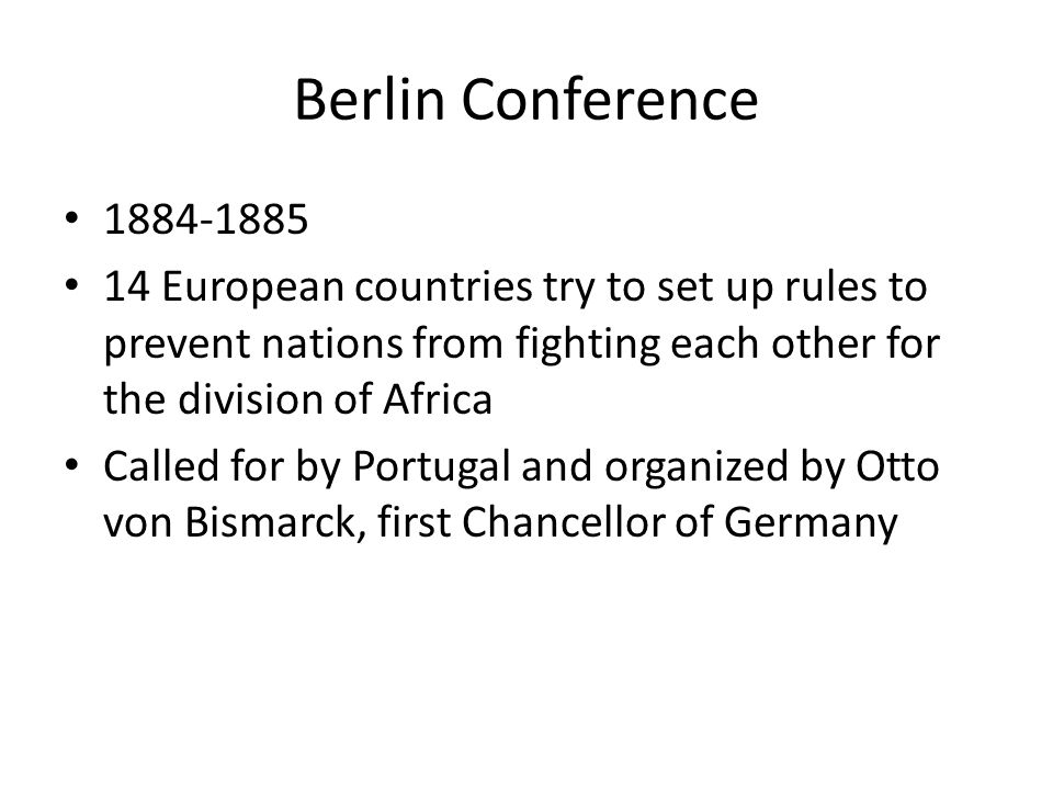 Berlin Conference 1884-1885. 14 European countries try to set up rules to prevent nations from fighting each other for the division of Africa.