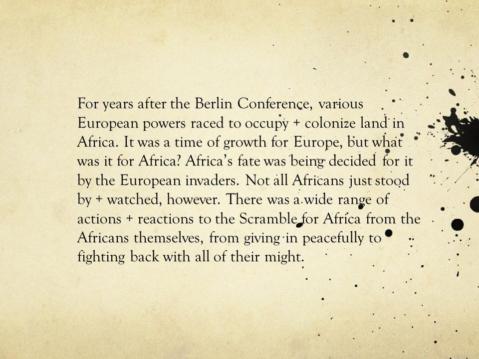 For years after the Berlin Conference, various European powers raced to occupy + colonize land in Africa.