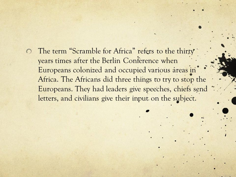 The term Scramble for Africa refers to the thirty years times after the Berlin Conference when Europeans colonized and occupied various areas in Africa.