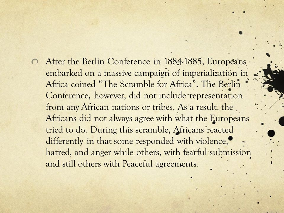 After the Berlin Conference in 1884-1885, Europeans embarked on a massive campaign of imperialization in Africa coined The Scramble for Africa .