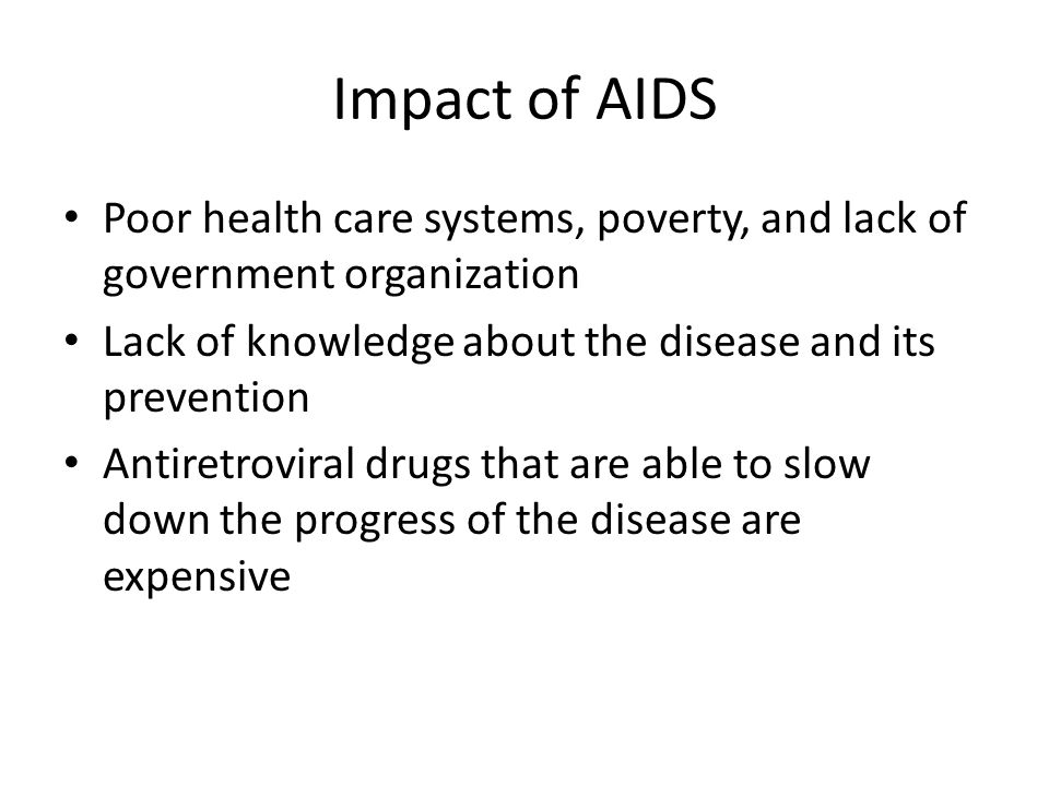Impact of AIDS Poor health care systems, poverty, and lack of government organization. Lack of knowledge about the disease and its prevention.
