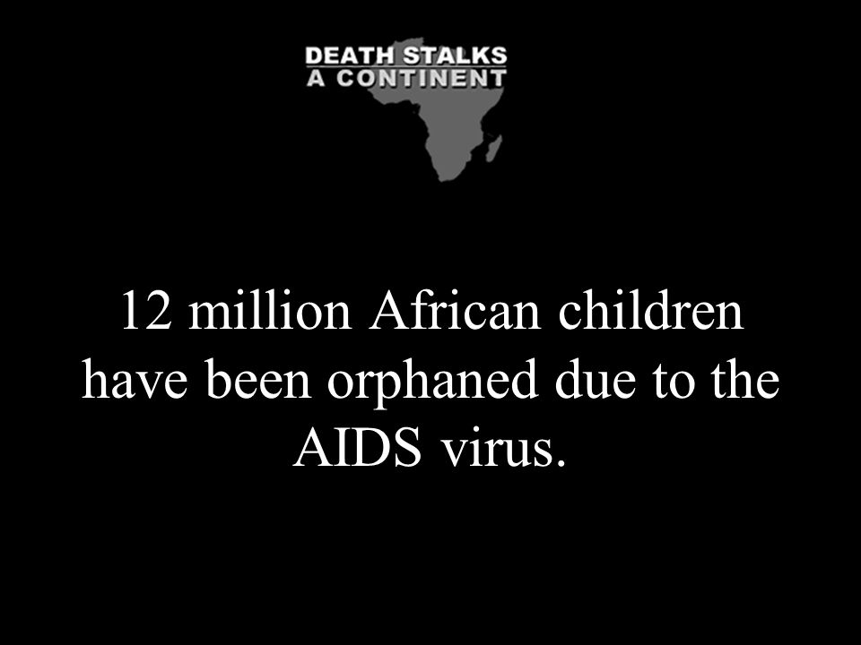 12 million African children have been orphaned due to the AIDS virus.
