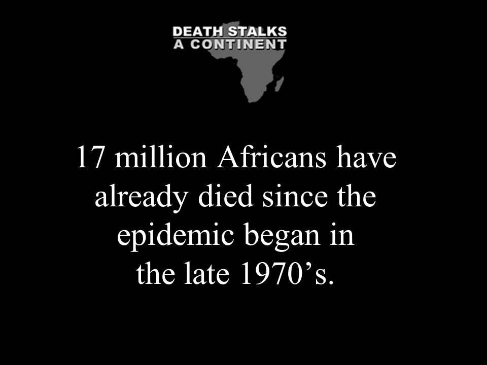 17 million Africans have already died since the epidemic began in the late 1970's.