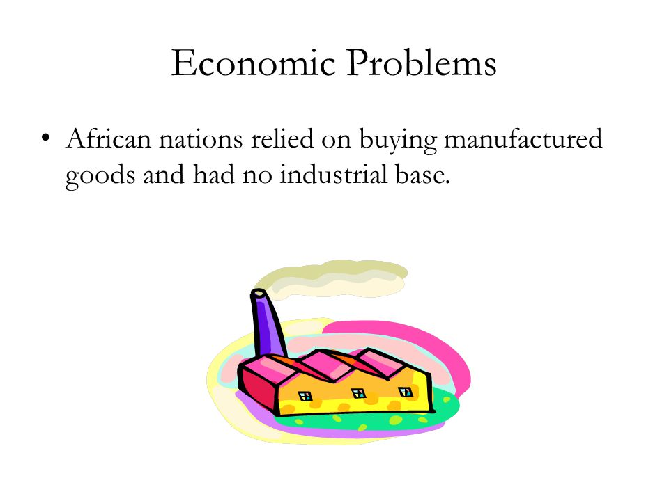 Economic Problems African nations relied on buying manufactured goods and had no industrial base.