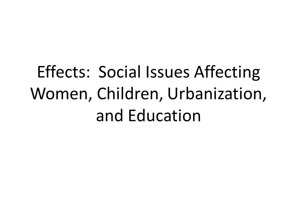 Effects: Social Issues Affecting Women, Children, Urbanization, and Education