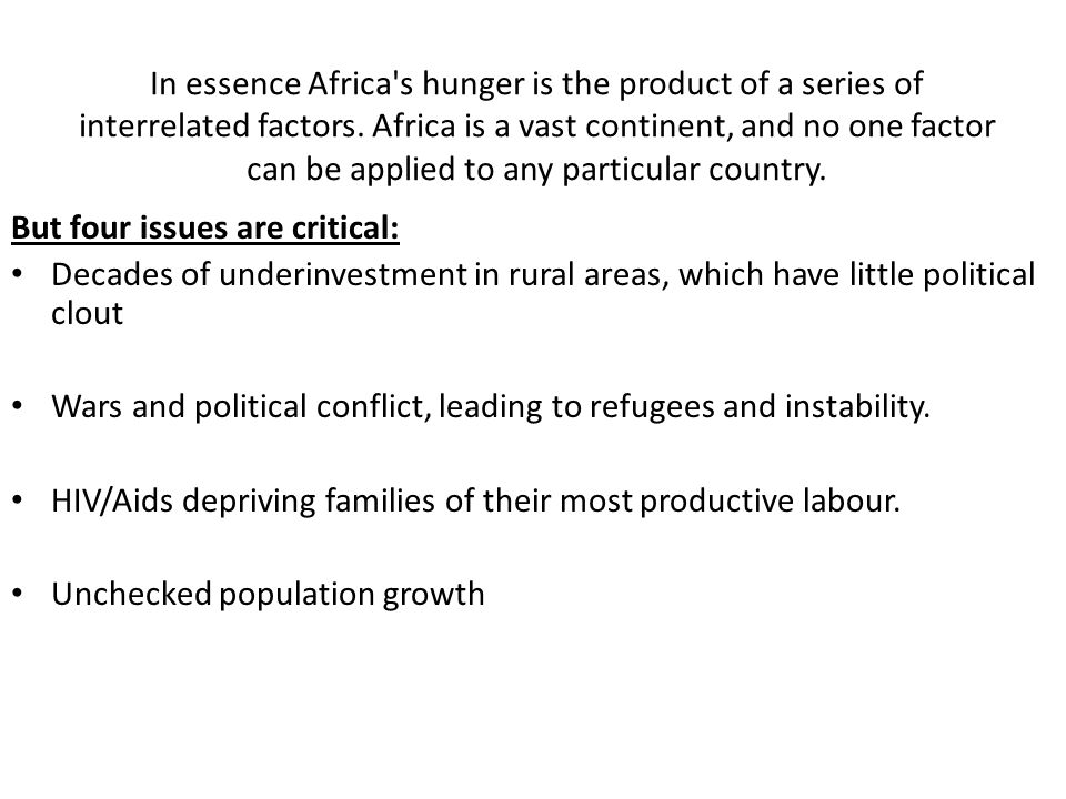 In essence Africa s hunger is the product of a series of interrelated factors. Africa is a vast continent, and no one factor can be applied to any particular country.