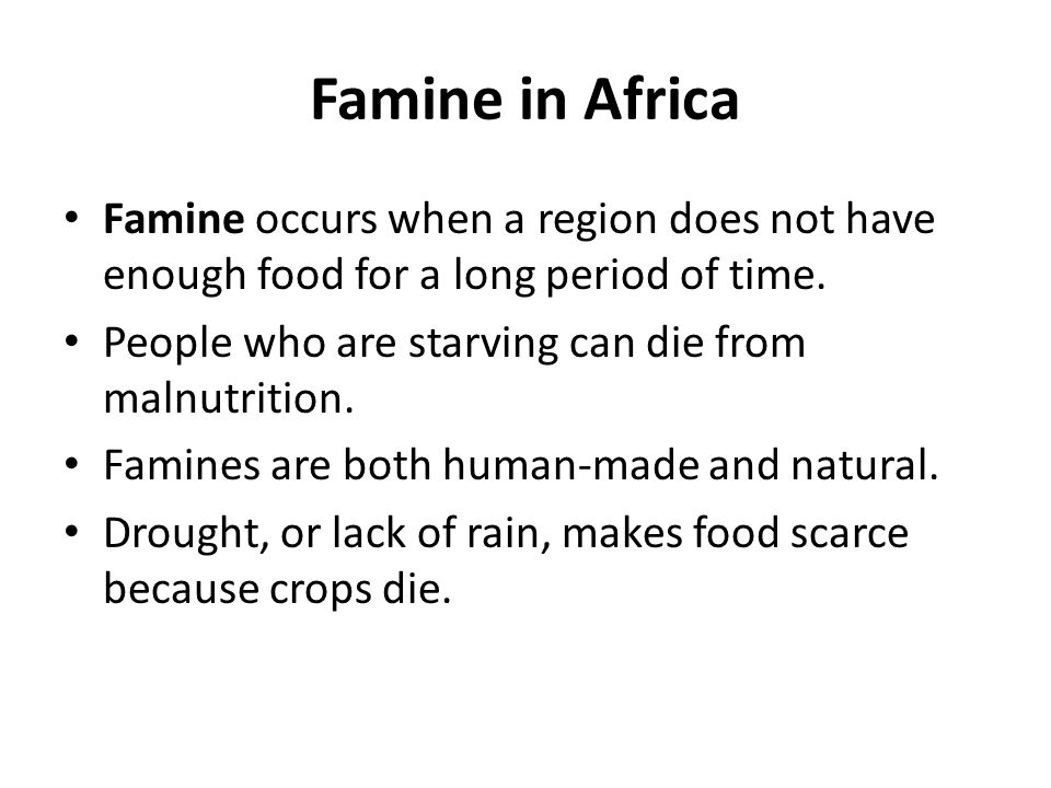 Famine in Africa Famine occurs when a region does not have enough food for a long period of time. People who are starving can die from malnutrition.