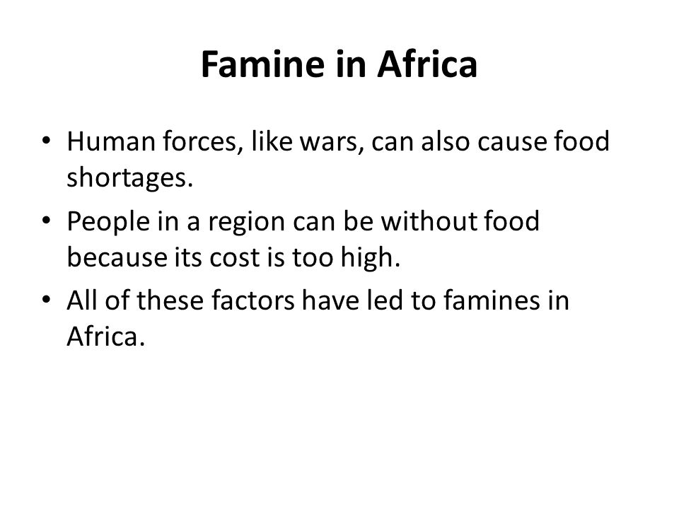 Famine in Africa Human forces, like wars, can also cause food shortages. People in a region can be without food because its cost is too high.