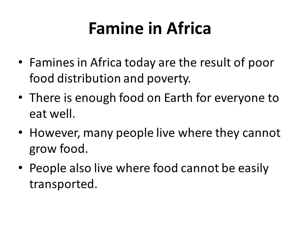Famine in Africa Famines in Africa today are the result of poor food distribution and poverty.