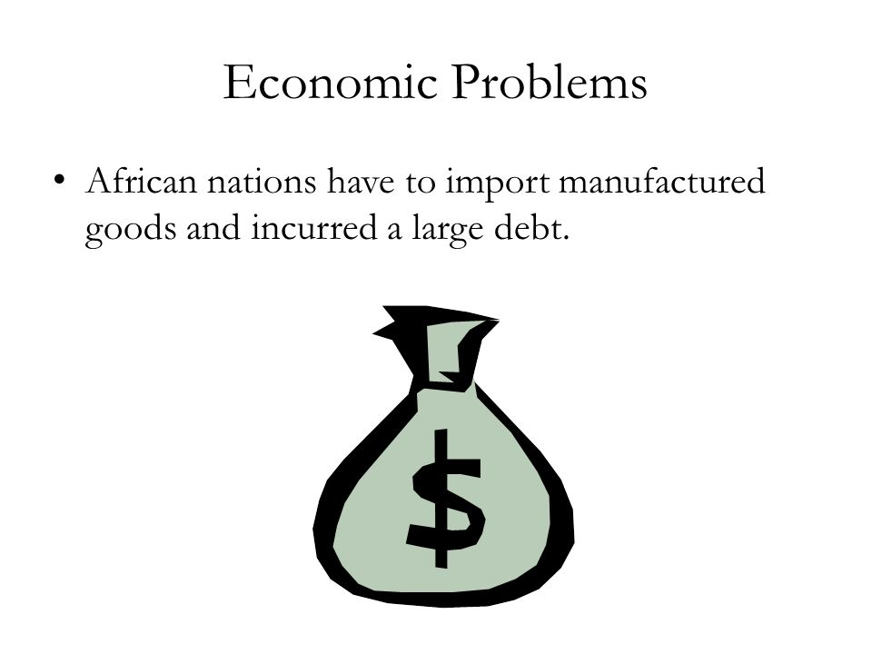Economic Problems African nations have to import manufactured goods and incurred a large debt.