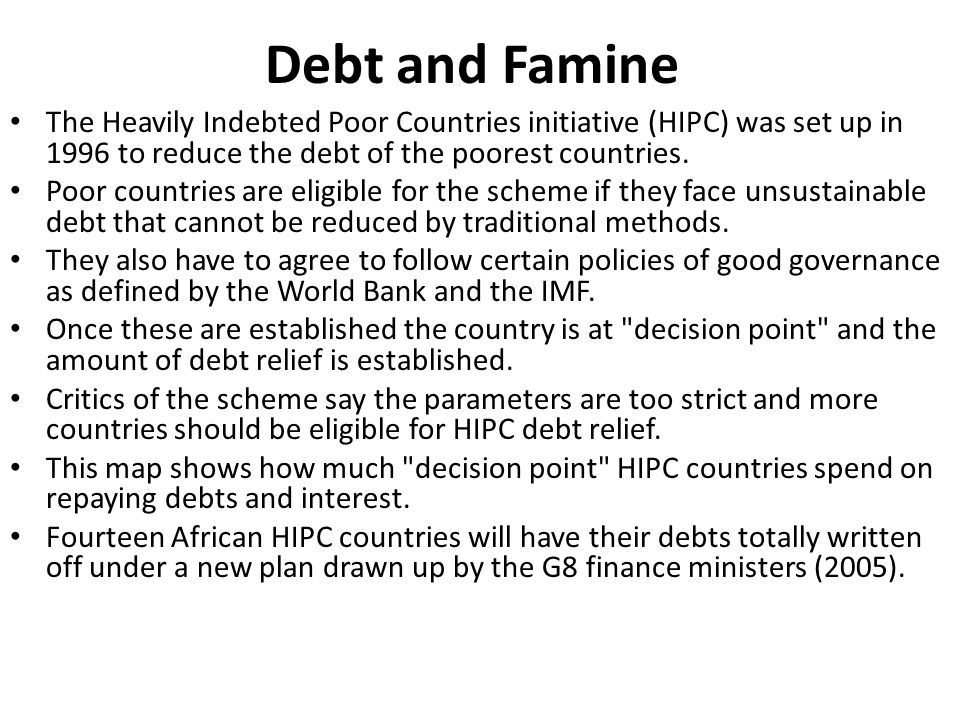 Debt and Famine The Heavily Indebted Poor Countries initiative (HIPC) was set up in 1996 to reduce the debt of the poorest countries.