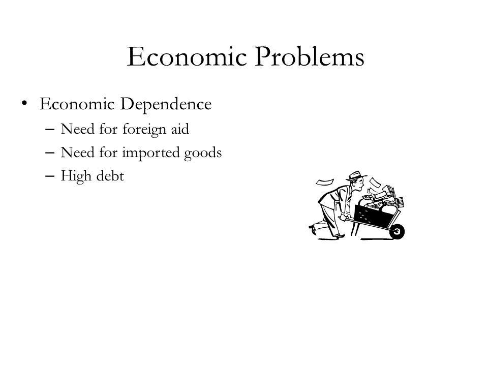 Economic Problems Economic Dependence Need for foreign aid