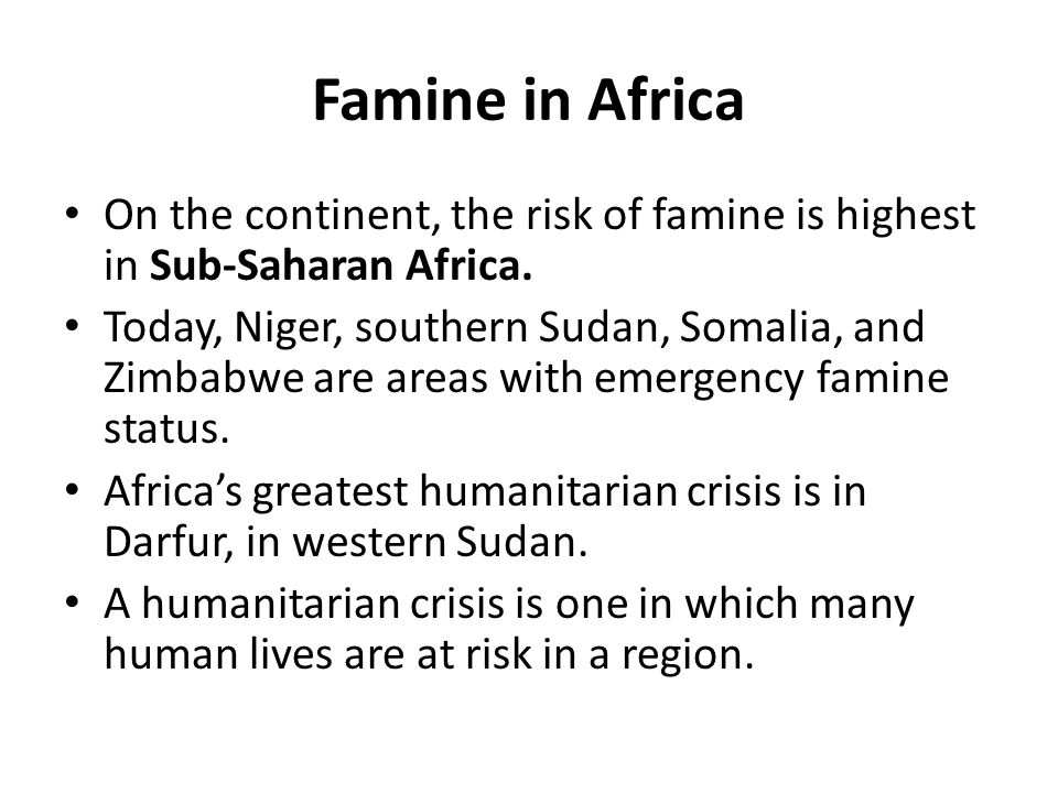 Famine in Africa On the continent, the risk of famine is highest in Sub-Saharan Africa.
