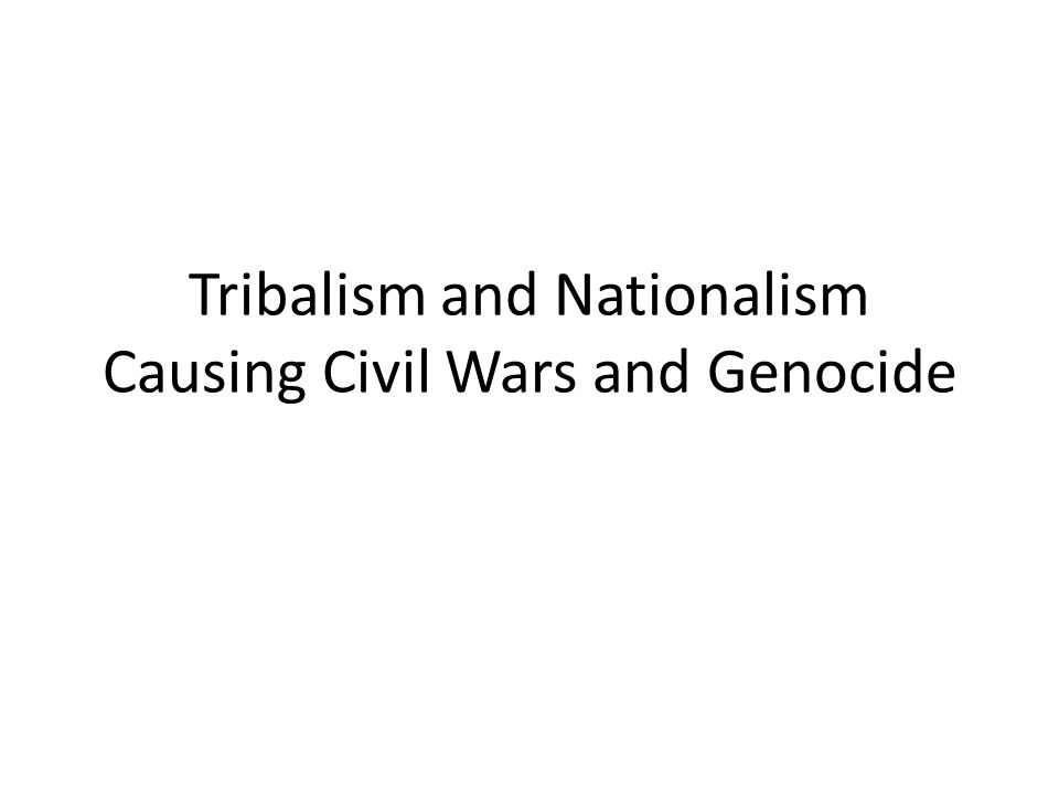 Tribalism and Nationalism Causing Civil Wars and Genocide