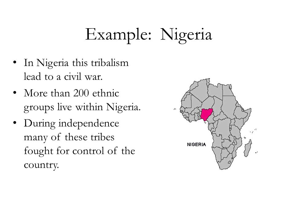Example: Nigeria In Nigeria this tribalism lead to a civil war.