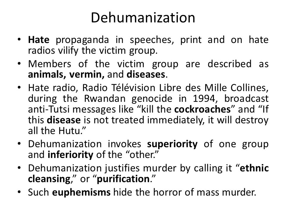Dehumanization Hate propaganda in speeches, print and on hate radios vilify the victim group.