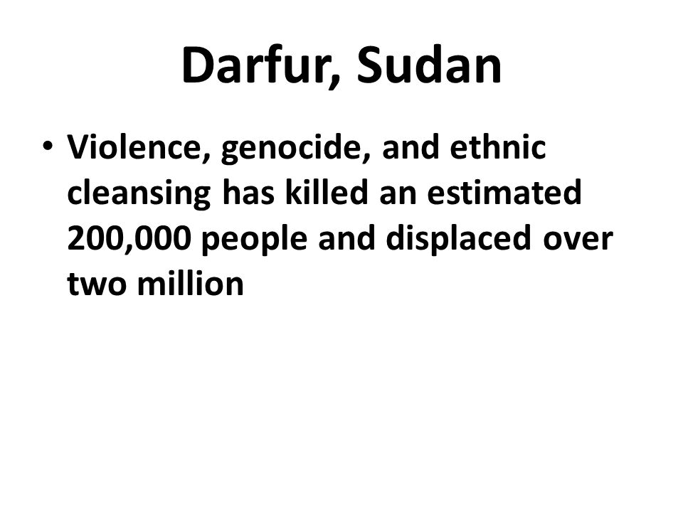 Darfur, Sudan Violence, genocide, and ethnic cleansing has killed an estimated 200,000 people and displaced over two million.