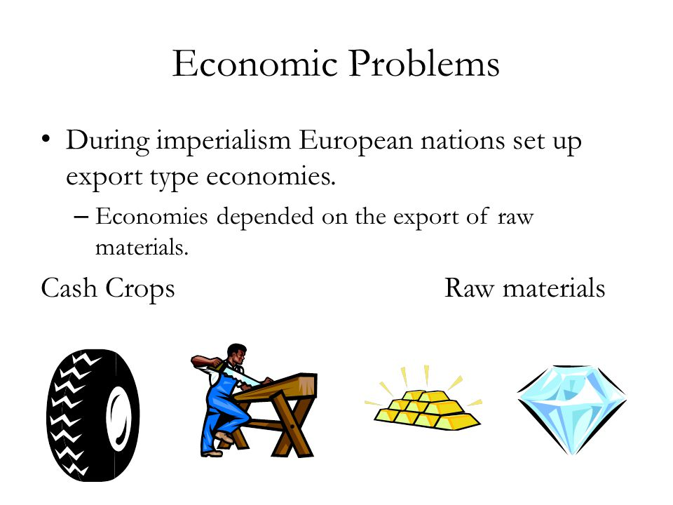 Economic Problems During imperialism European nations set up export type economies. Economies depended on the export of raw materials.