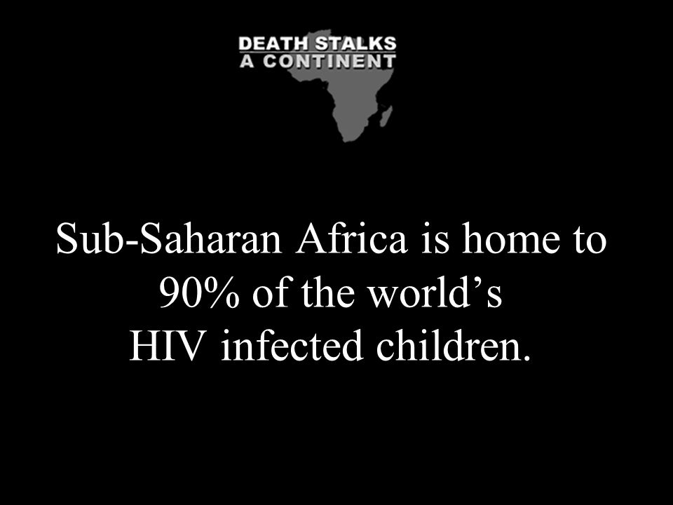 Sub-Saharan Africa is home to 90% of the world's HIV infected children.