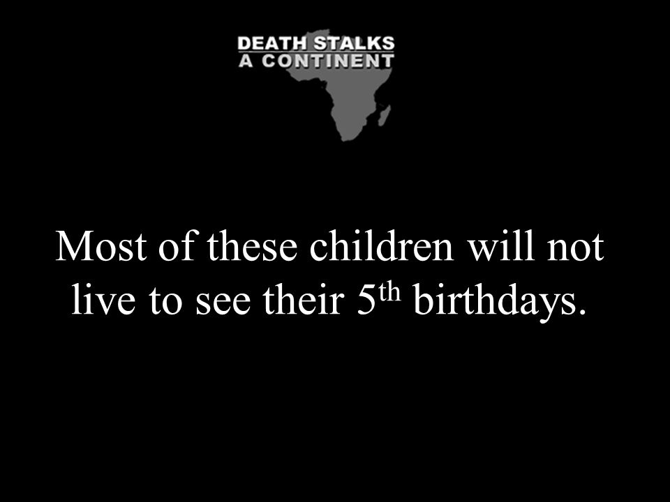 Most of these children will not live to see their 5th birthdays.