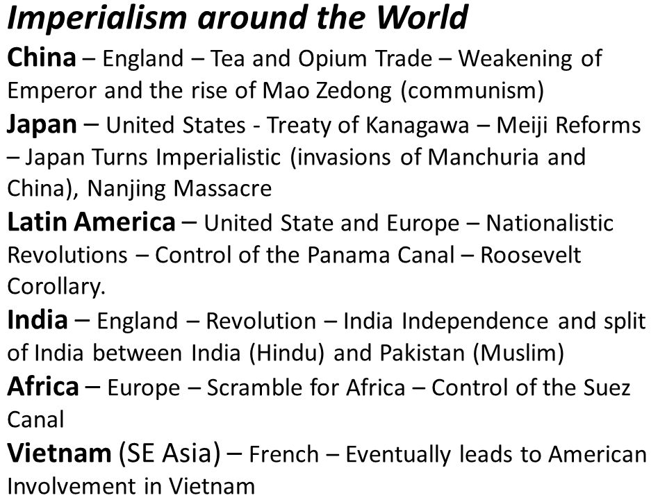 Imperialism around the World China – England – Tea and Opium Trade – Weakening of Emperor and the rise of Mao Zedong (communism) Japan – United States - Treaty of Kanagawa – Meiji Reforms – Japan Turns Imperialistic (invasions of Manchuria and China), Nanjing Massacre Latin America – United State and Europe – Nationalistic Revolutions – Control of the Panama Canal – Roosevelt Corollary.