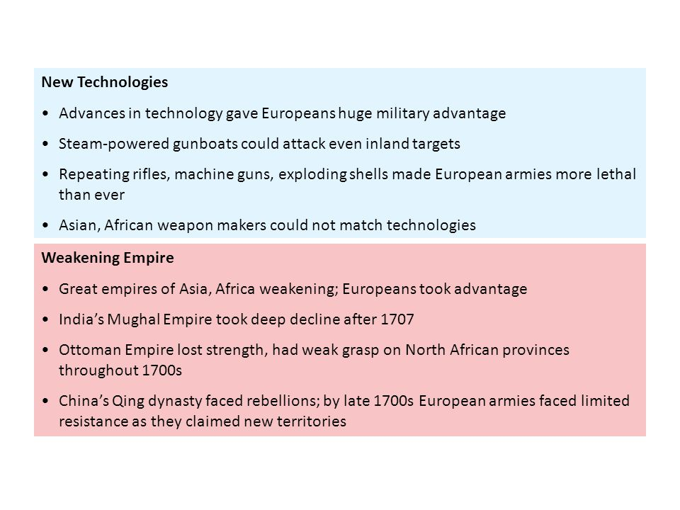 New Technologies Advances in technology gave Europeans huge military advantage. Steam-powered gunboats could attack even inland targets.