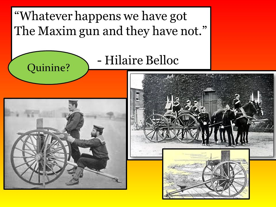 Whatever happens we have got The Maxim gun and they have not.