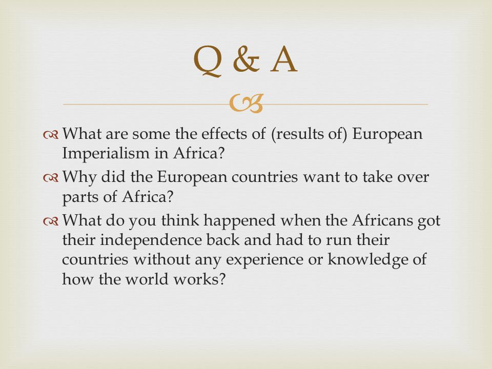 Q & A What are some the effects of (results of) European Imperialism in Africa Why did the European countries want to take over parts of Africa