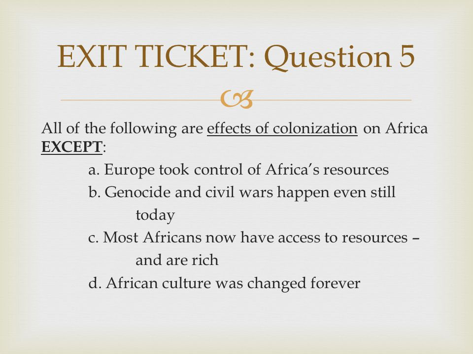EXIT TICKET: Question 5 All of the following are effects of colonization on Africa EXCEPT: a. Europe took control of Africa's resources.