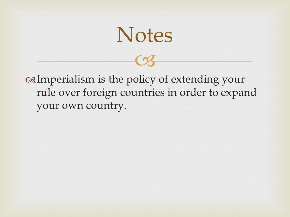 Notes Imperialism is the policy of extending your rule over foreign countries in order to expand your own country.