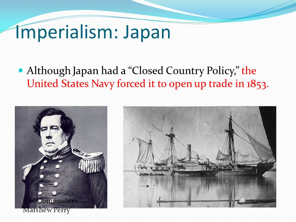 Imperialism: Japan Although Japan had a Closed Country Policy, the United States Navy forced it to open up trade in 1853.
