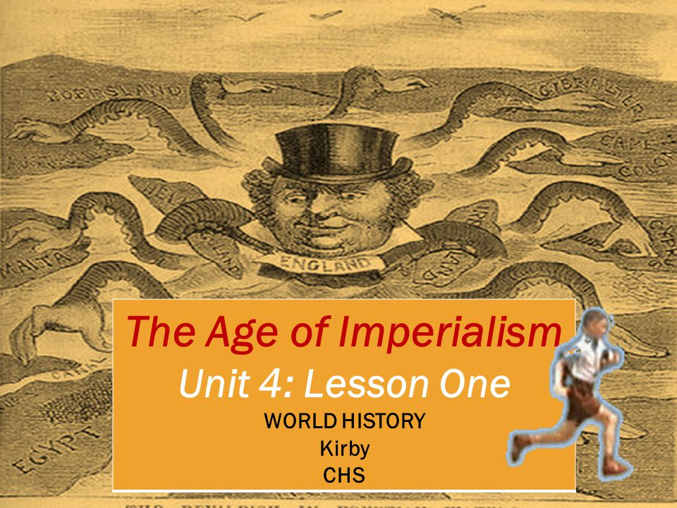 The Age of Imperialism Unit 4: Lesson One WORLD HISTORY Kirby CHS