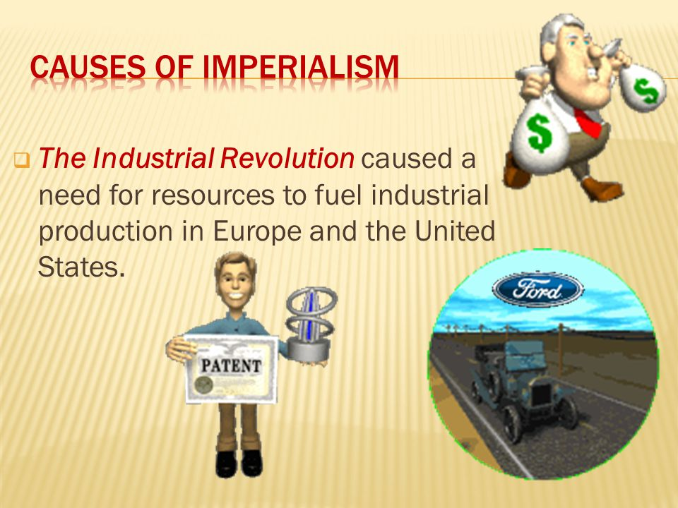 Causes of Imperialism The Industrial Revolution caused a need for resources to fuel industrial production in Europe and the United States.