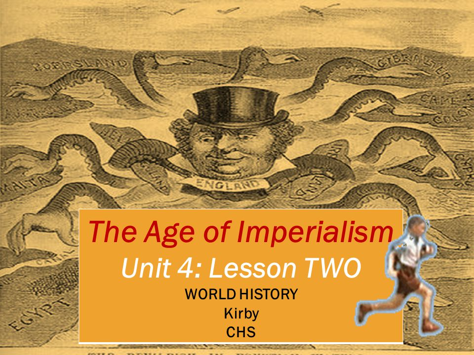 The Age of Imperialism Unit 4: Lesson TWO WORLD HISTORY Kirby CHS