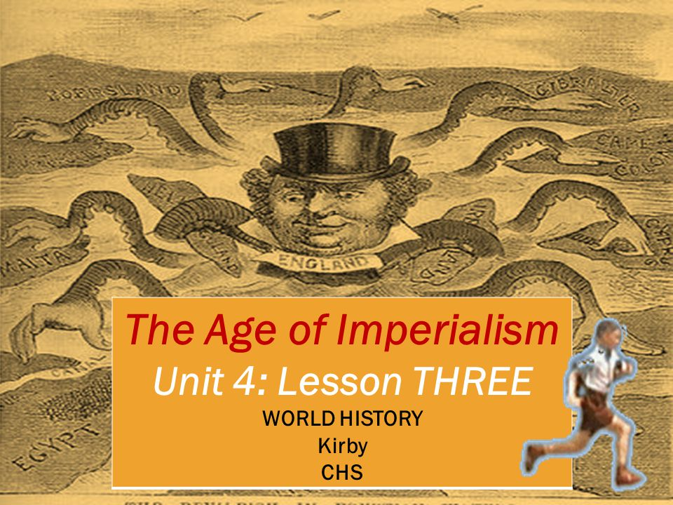 The Age of Imperialism Unit 4: Lesson THREE WORLD HISTORY Kirby CHS