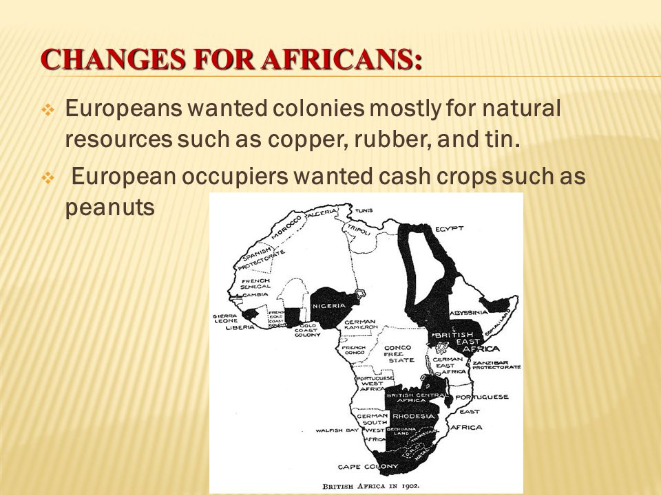 Changes for Africans: Europeans wanted colonies mostly for natural resources such as copper, rubber, and tin.