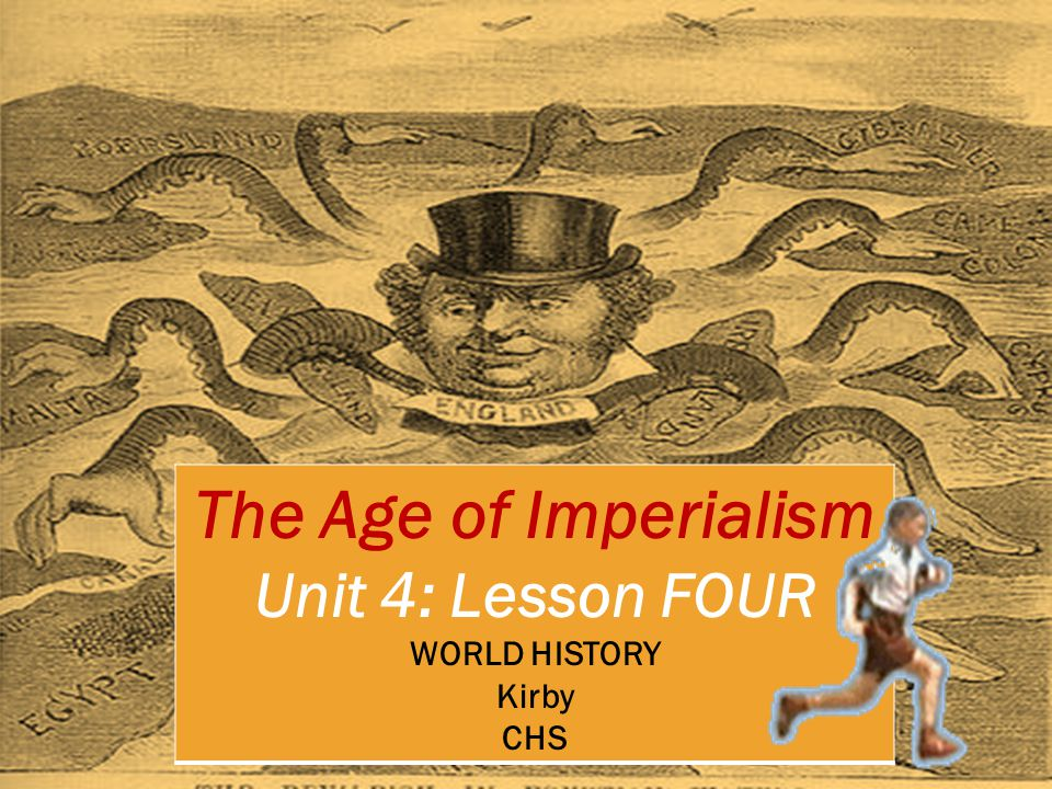 The Age of Imperialism Unit 4: Lesson FOUR WORLD HISTORY Kirby CHS