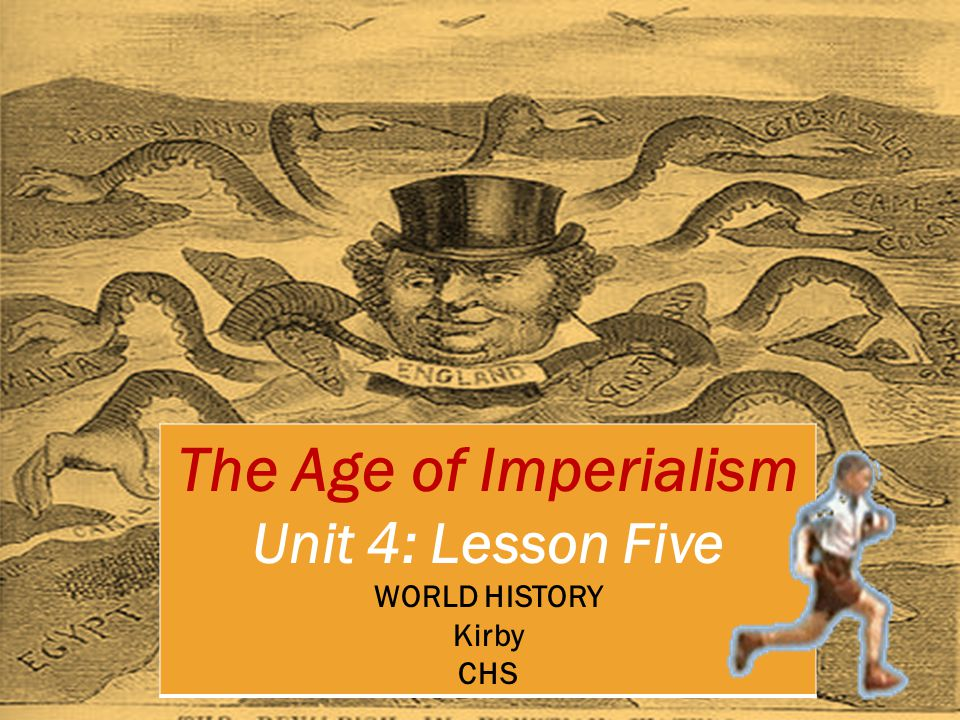 The Age of Imperialism Unit 4: Lesson Five WORLD HISTORY Kirby CHS