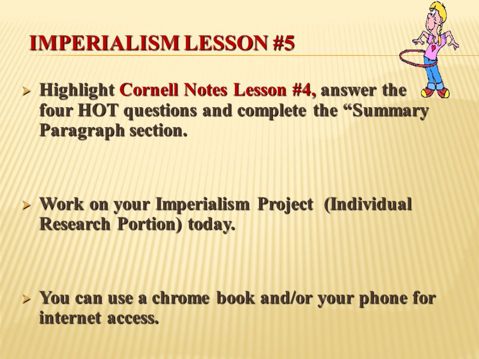 Imperialism Lesson #5 Highlight Cornell Notes Lesson #4, answer the four HOT questions and complete the Summary Paragraph section.